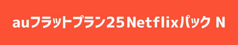 「au フラットプラン 25 Netflixパック N」
